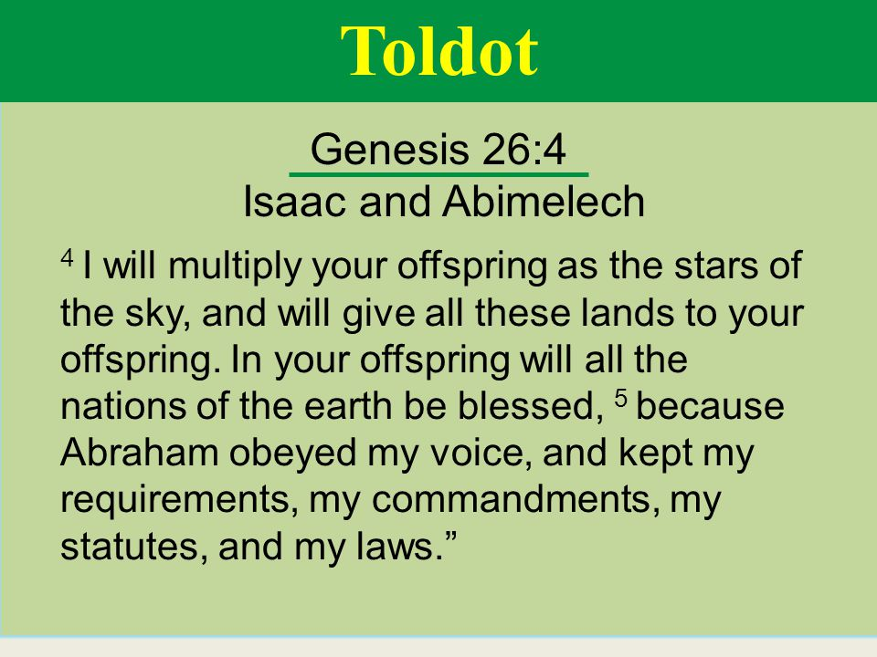 Toldot Genesis 26:4 Isaac and Abimelech 4 I will multiply your offspring as the stars of the sky, and will give all these lands to your offspring.