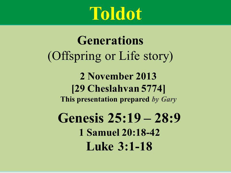 Genesis 25:19 – 28:9 1 Samuel 20:18-42 Luke 3:1-18 Toldot Generations (Offspring or Life story) 2 November 2013 [29 Cheslahvan 5774] This presentation prepared by Gary