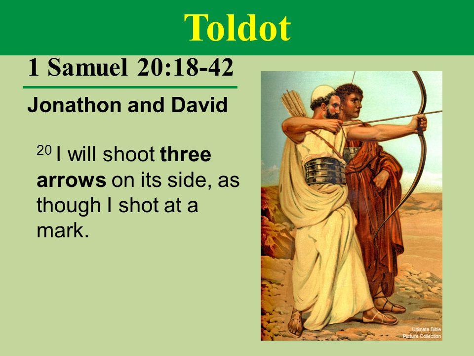 Toldot 1 Samuel 20:18-42 Jonathon and David 20 I will shoot three arrows on its side, as though I shot at a mark.