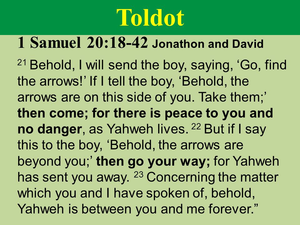 Toldot 1 Samuel 20:18-42 Jonathon and David 21 Behold, I will send the boy, saying, 'Go, find the arrows!' If I tell the boy, 'Behold, the arrows are on this side of you.