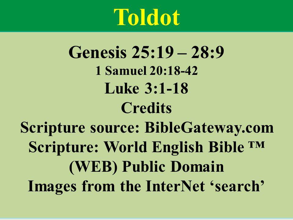 Genesis 25:19 – 28:9 1 Samuel 20:18-42 Luke 3:1-18 Credits Scripture source: BibleGateway.com Scripture: World English Bible ™ (WEB) Public Domain Images from the InterNet 'search' Toldot