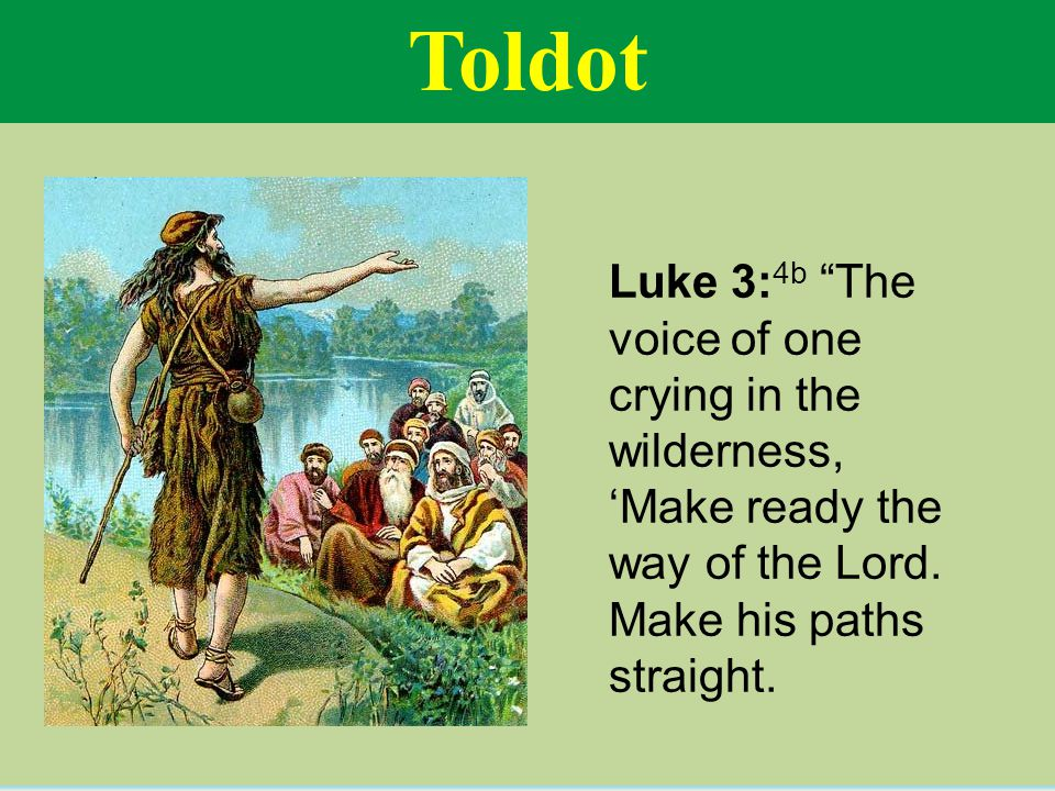 Toldot Luke 3: 4b The voice of one crying in the wilderness, 'Make ready the way of the Lord.