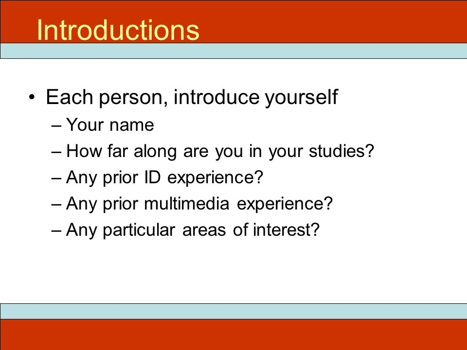 Each person, introduce yourself –Your name –How far along are you in your studies.