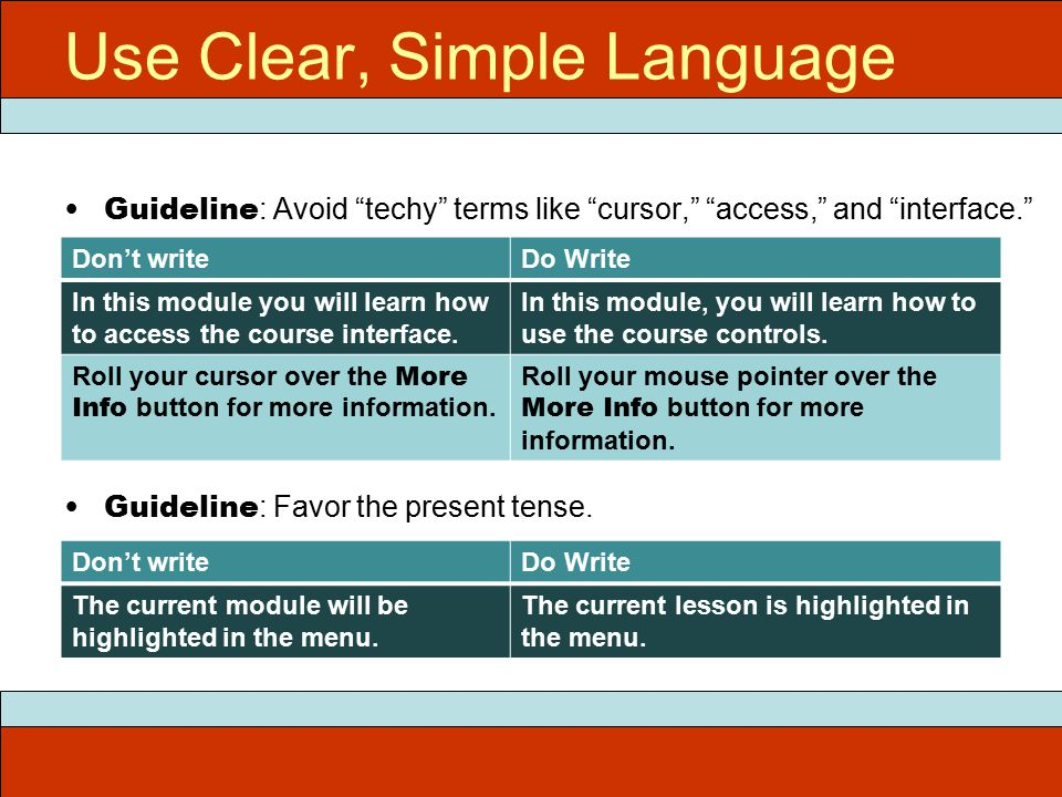 Use Clear, Simple Language Guideline : Avoid techy terms like cursor, access, and interface. Guideline : Favor the present tense.