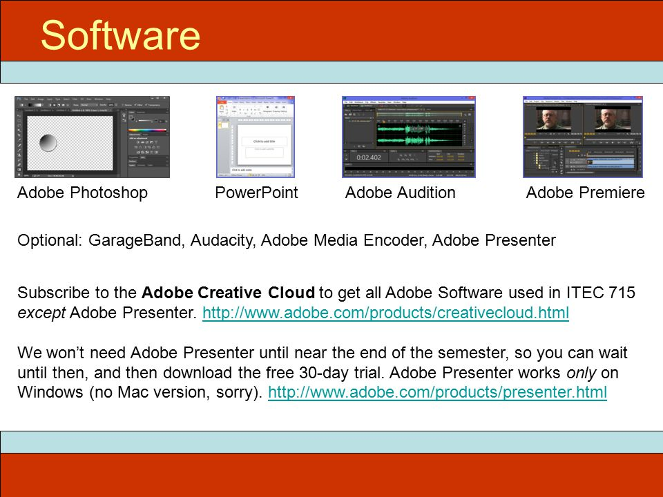 Software Adobe PhotoshopPowerPointAdobe AuditionAdobe Premiere Optional: GarageBand, Audacity, Adobe Media Encoder, Adobe Presenter Subscribe to the Adobe Creative Cloud to get all Adobe Software used in ITEC 715 except Adobe Presenter.