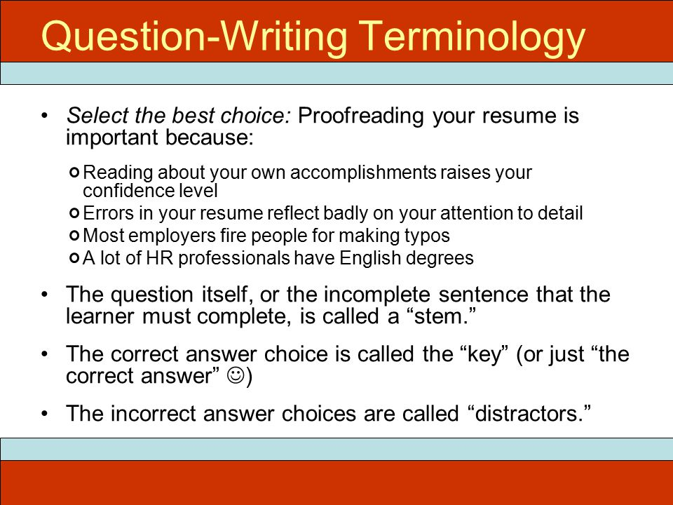 Question-Writing Terminology Select the best choice: Proofreading your resume is important because: Reading about your own accomplishments raises your confidence level Errors in your resume reflect badly on your attention to detail Most employers fire people for making typos A lot of HR professionals have English degrees The question itself, or the incomplete sentence that the learner must complete, is called a stem. The correct answer choice is called the key (or just the correct answer ) The incorrect answer choices are called distractors.