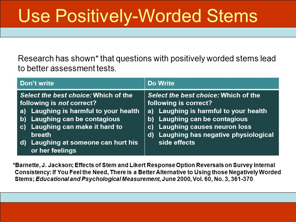 Use Positively-Worded Stems Research has shown* that questions with positively worded stems lead to better assessment tests.
