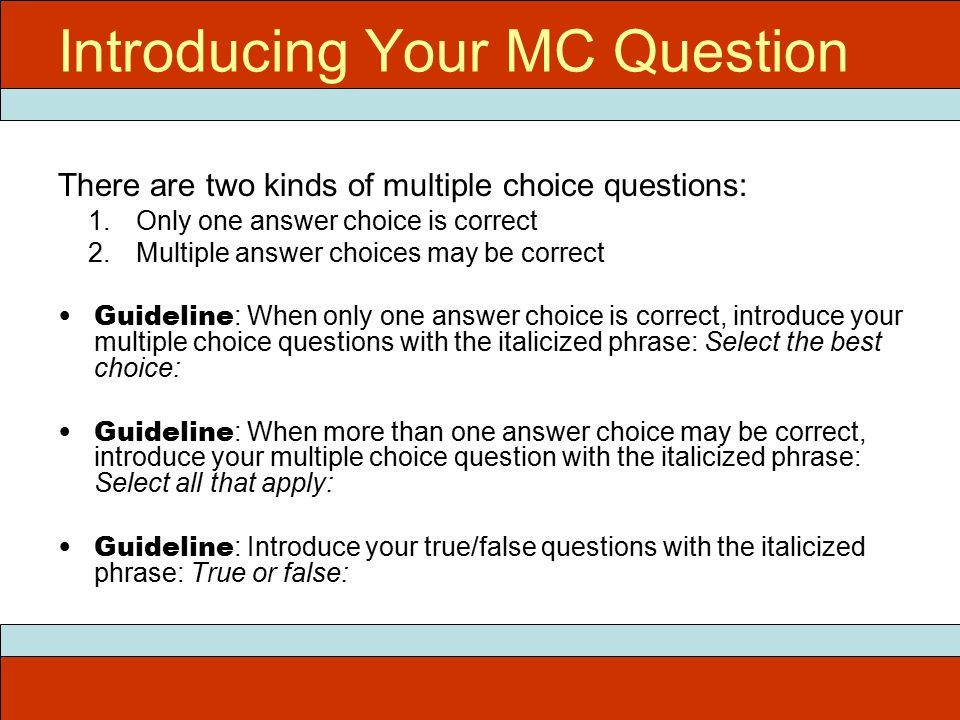 Introducing Your MC Question There are two kinds of multiple choice questions: 1.Only one answer choice is correct 2.Multiple answer choices may be correct Guideline : When only one answer choice is correct, introduce your multiple choice questions with the italicized phrase: Select the best choice: Guideline : When more than one answer choice may be correct, introduce your multiple choice question with the italicized phrase: Select all that apply: Guideline : Introduce your true/false questions with the italicized phrase: True or false:
