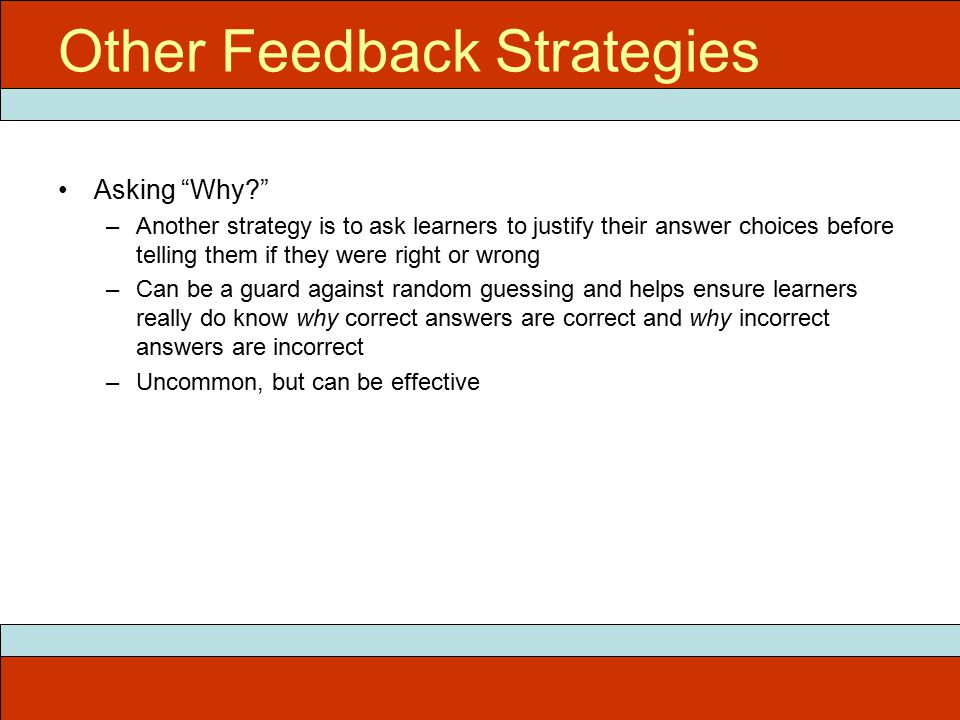 Other Feedback Strategies Asking Why –Another strategy is to ask learners to justify their answer choices before telling them if they were right or wrong –Can be a guard against random guessing and helps ensure learners really do know why correct answers are correct and why incorrect answers are incorrect –Uncommon, but can be effective