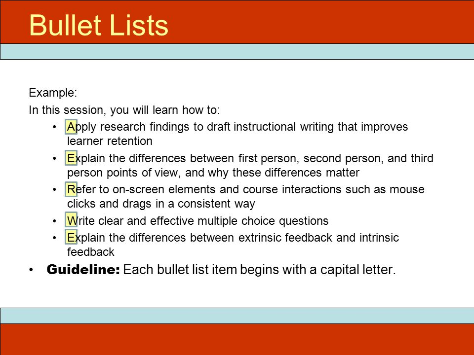 Example: In this session, you will learn how to: Apply research findings to draft instructional writing that improves learner retention Explain the differences between first person, second person, and third person points of view, and why these differences matter Refer to on-screen elements and course interactions such as mouse clicks and drags in a consistent way Write clear and effective multiple choice questions Explain the differences between extrinsic feedback and intrinsic feedback Guideline: Each bullet list item begins with a capital letter.