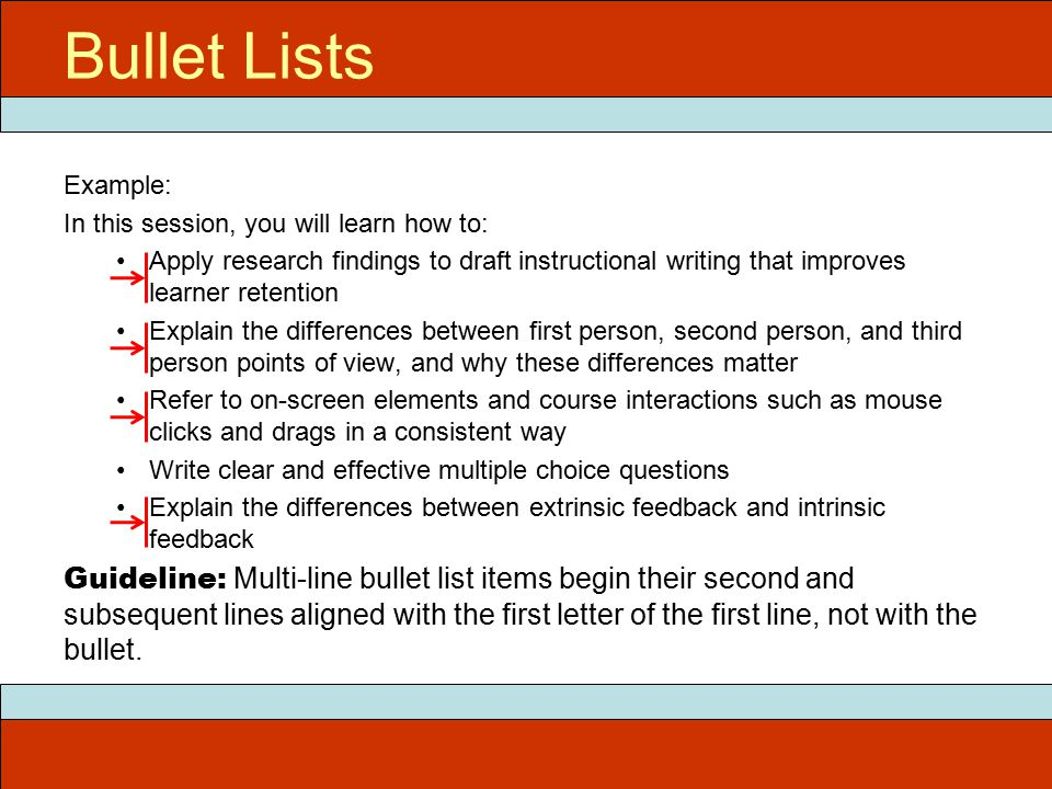 Example: In this session, you will learn how to: Apply research findings to draft instructional writing that improves learner retention Explain the differences between first person, second person, and third person points of view, and why these differences matter Refer to on-screen elements and course interactions such as mouse clicks and drags in a consistent way Write clear and effective multiple choice questions Explain the differences between extrinsic feedback and intrinsic feedback Guideline: Multi-line bullet list items begin their second and subsequent lines aligned with the first letter of the first line, not with the bullet.