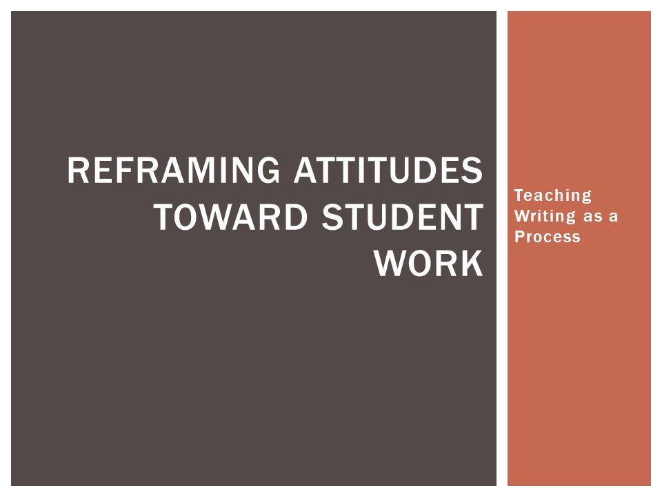 Teaching Writing as a Process REFRAMING ATTITUDES TOWARD STUDENT WORK
