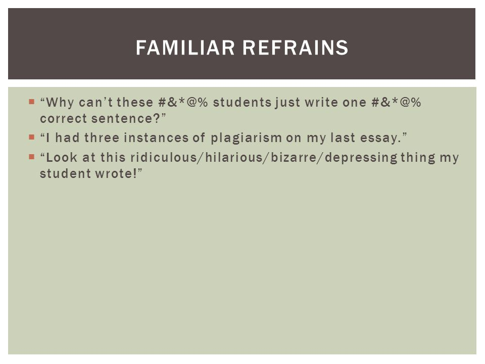  Why can't these #&*@% students just write one #&*@% correct sentence  I had three instances of plagiarism on my last essay.  Look at this ridiculous/hilarious/bizarre/depressing thing my student wrote! FAMILIAR REFRAINS