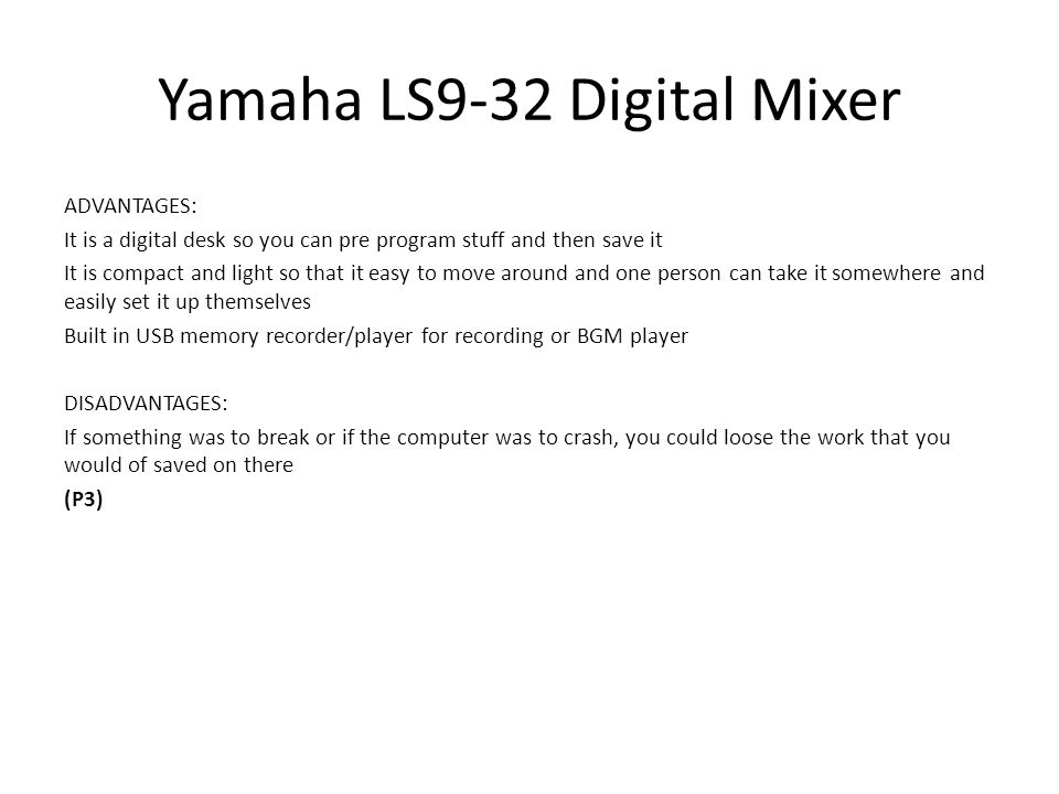 Yamaha LS9-32 Digital Mixer ADVANTAGES: It is a digital desk so you can pre program stuff and then save it It is compact and light so that it easy to move around and one person can take it somewhere and easily set it up themselves Built in USB memory recorder/player for recording or BGM player DISADVANTAGES: If something was to break or if the computer was to crash, you could loose the work that you would of saved on there (P3)