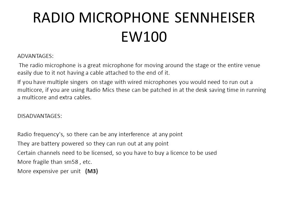 RADIO MICROPHONE SENNHEISER EW100 ADVANTAGES: The radio microphone is a great microphone for moving around the stage or the entire venue easily due to it not having a cable attached to the end of it.