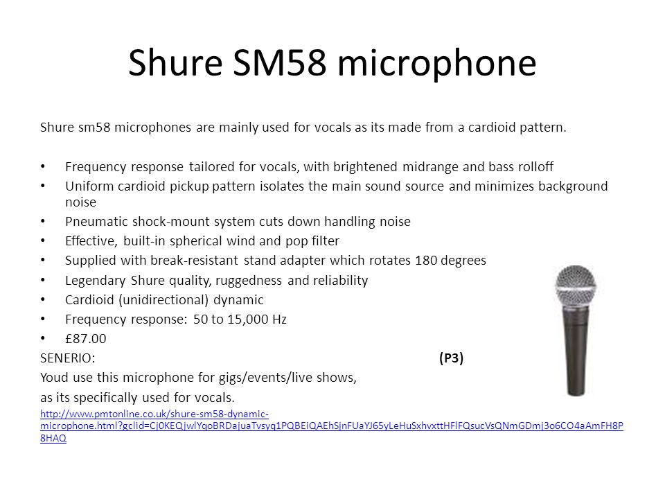 Shure SM58 microphone ADVANTAGES: It has a cardioid pickup pattern that isolates the main sound source and minimized background noise.