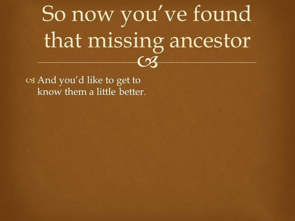   And you'd like to get to know them a little better. So now you've found that missing ancestor