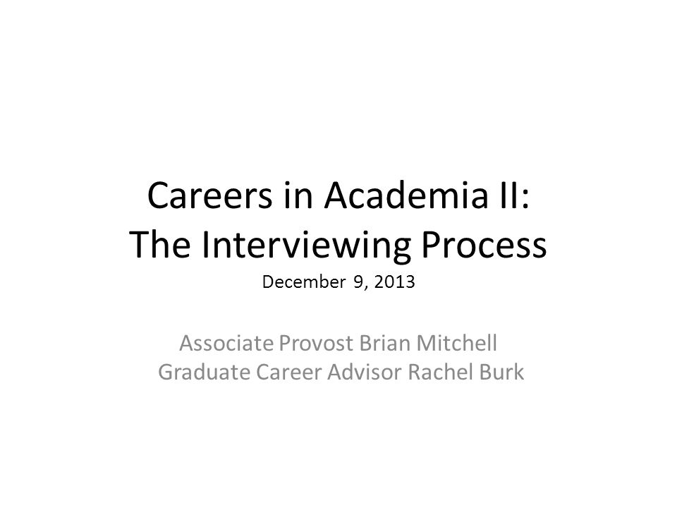 Careers in Academia II: The Interviewing Process December 9, 2013 Associate Provost Brian Mitchell Graduate Career Advisor Rachel Burk