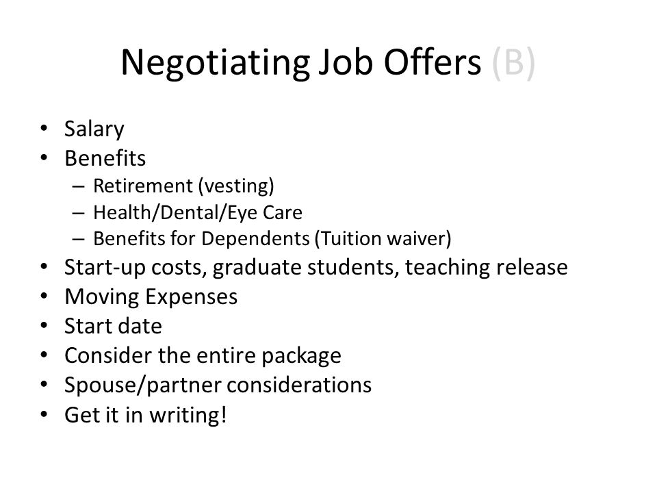 Negotiating Job Offers (B) Salary Benefits – Retirement (vesting) – Health/Dental/Eye Care – Benefits for Dependents (Tuition waiver) Start-up costs, graduate students, teaching release Moving Expenses Start date Consider the entire package Spouse/partner considerations Get it in writing!