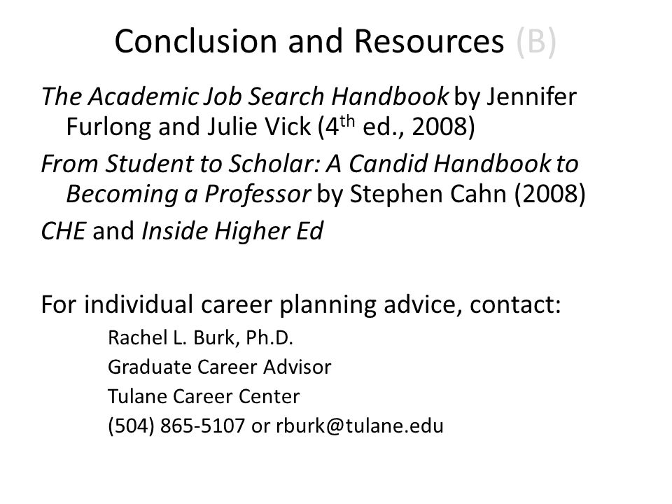 Conclusion and Resources (B) The Academic Job Search Handbook by Jennifer Furlong and Julie Vick (4 th ed., 2008) From Student to Scholar: A Candid Ha