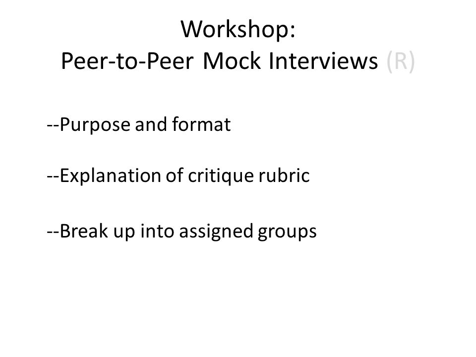 Workshop: Peer-to-Peer Mock Interviews (R) --Purpose and format --Explanation of critique rubric --Break up into assigned groups