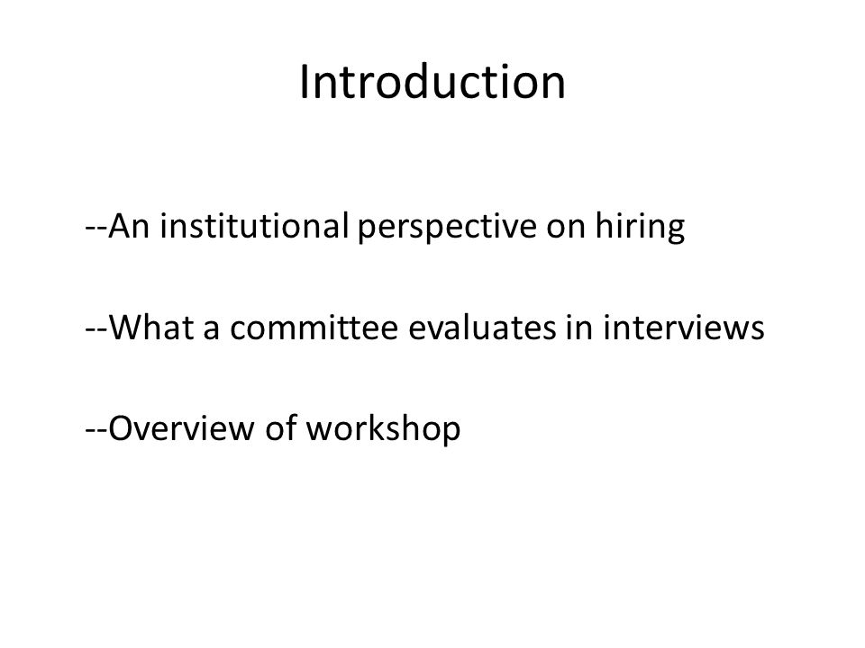 Introduction --An institutional perspective on hiring --What a committee evaluates in interviews --Overview of workshop