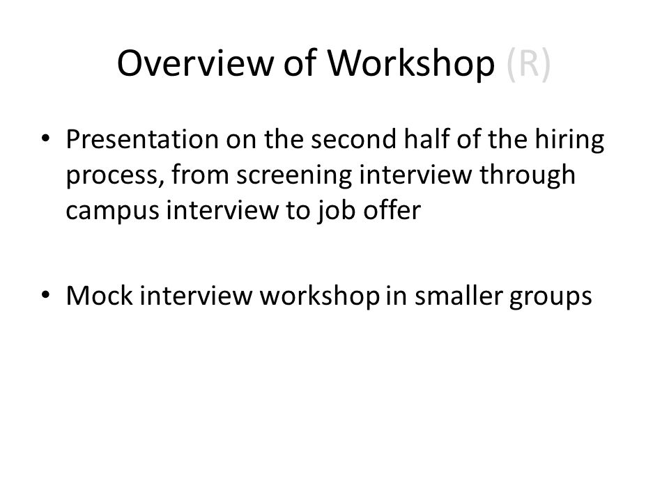 Overview of Workshop (R) Presentation on the second half of the hiring process, from screening interview through campus interview to job offer Mock interview workshop in smaller groups