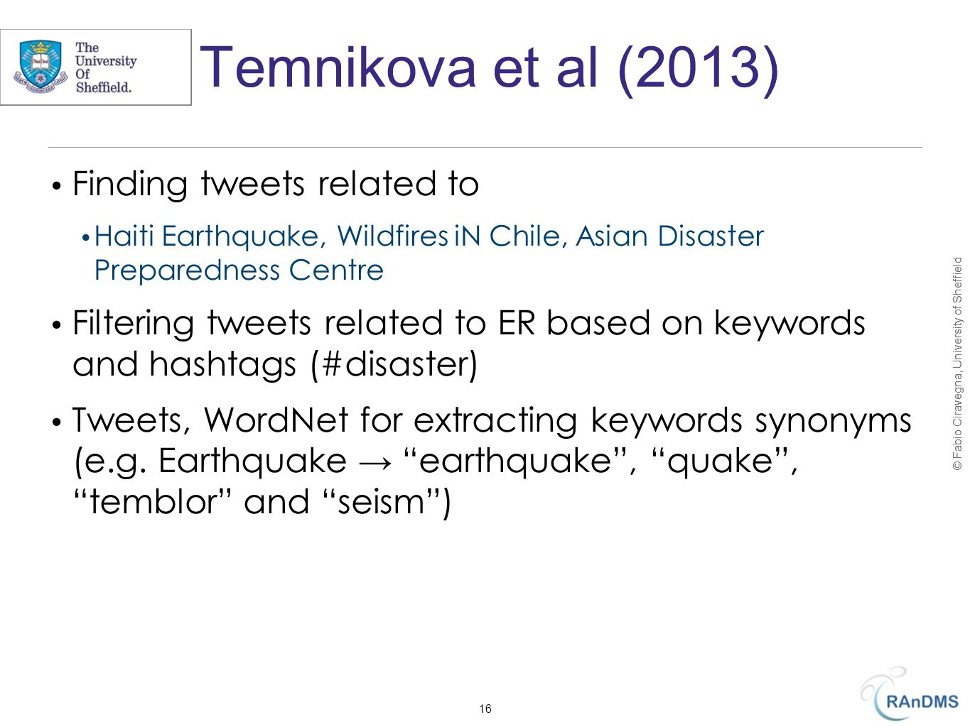 © Fabio Ciravegna, University of Sheffield Temnikova et al (2013) Finding tweets related to Haiti Earthquake, Wildfires iN Chile, Asian Disaster Preparedness Centre Filtering tweets related to ER based on keywords and hashtags (#disaster) Tweets, WordNet for extracting keywords synonyms (e.g.