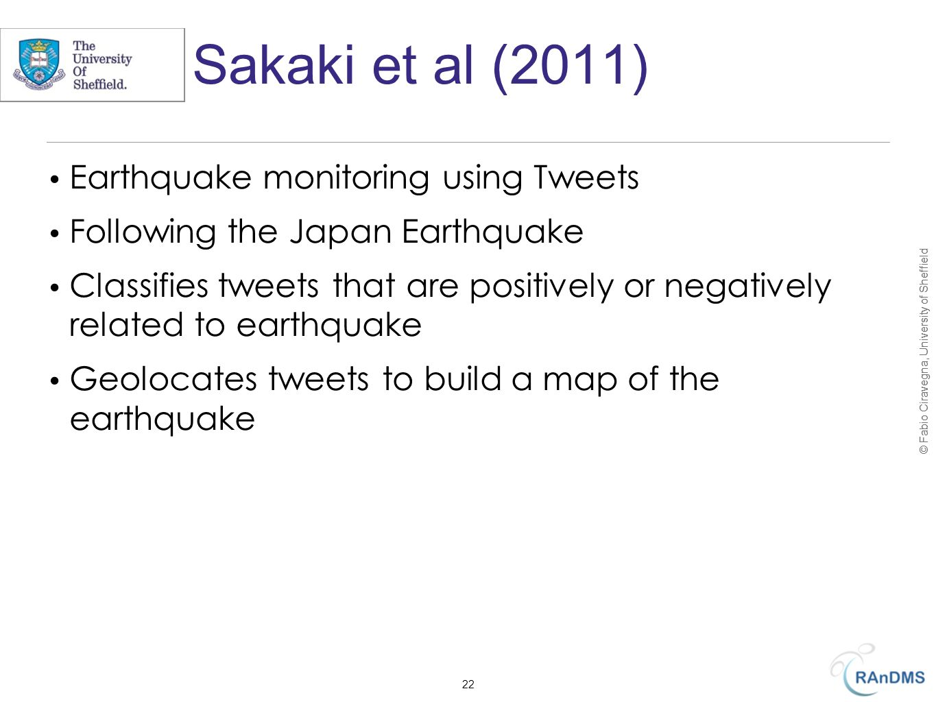 © Fabio Ciravegna, University of Sheffield Sakaki et al (2011) Earthquake monitoring using Tweets Following the Japan Earthquake Classifies tweets that are positively or negatively related to earthquake Geolocates tweets to build a map of the earthquake 22