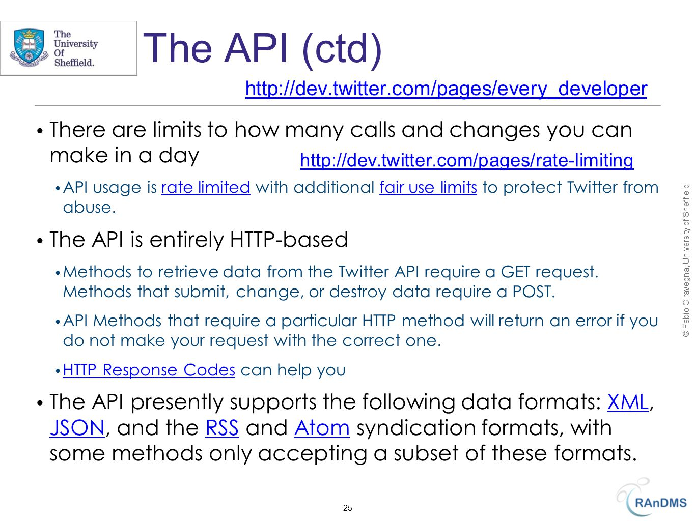 © Fabio Ciravegna, University of Sheffield The API (ctd) There are limits to how many calls and changes you can make in a day API usage is rate limited with additional fair use limits to protect Twitter from abuse.rate limitedfair use limits The API is entirely HTTP-based Methods to retrieve data from the Twitter API require a GET request.