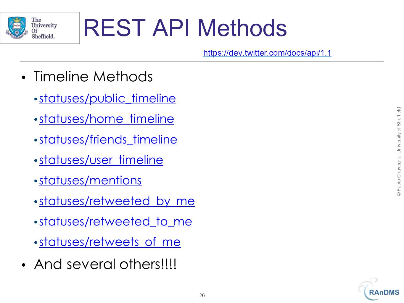 © Fabio Ciravegna, University of Sheffield REST API Methods Timeline Methods statuses/public_timeline statuses/home_timeline statuses/friends_timeline statuses/user_timeline statuses/mentions statuses/retweeted_by_me statuses/retweeted_to_me statuses/retweets_of_me And several others!!!.