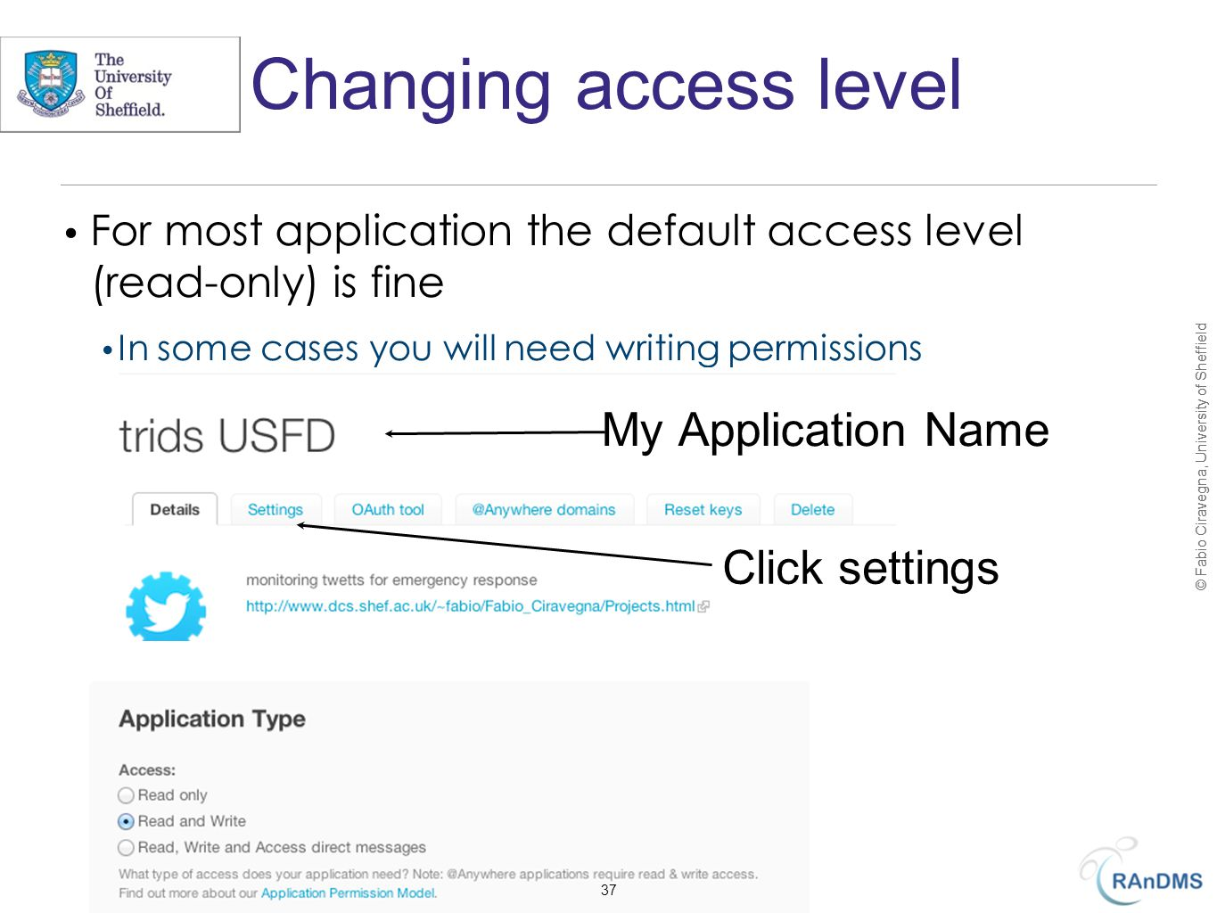 © Fabio Ciravegna, University of Sheffield Changing access level For most application the default access level (read-only) is fine In some cases you will need writing permissions My Application Name Click settings 37