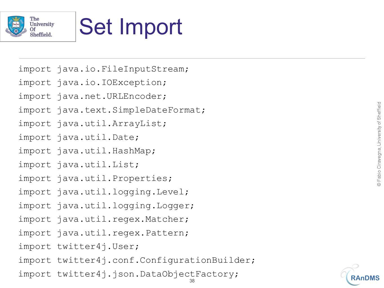 © Fabio Ciravegna, University of Sheffield Set Import import java.io.FileInputStream; import java.io.IOException; import java.net.URLEncoder; import java.text.SimpleDateFormat; import java.util.ArrayList; import java.util.Date; import java.util.HashMap; import java.util.List; import java.util.Properties; import java.util.logging.Level; import java.util.logging.Logger; import java.util.regex.Matcher; import java.util.regex.Pattern; import twitter4j.User; import twitter4j.conf.ConfigurationBuilder; import twitter4j.json.DataObjectFactory; 38