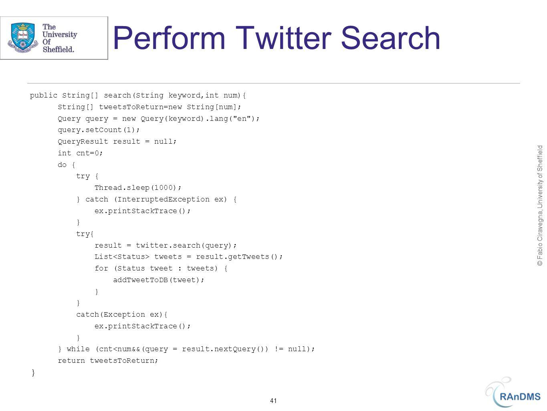 © Fabio Ciravegna, University of Sheffield Perform Twitter Search public String[] search(String keyword,int num){ String[] tweetsToReturn=new String[num]; Query query = new Query(keyword).lang( en ); query.setCount(1); QueryResult result = null; int cnt=0; do { try { Thread.sleep(1000); } catch (InterruptedException ex) { ex.printStackTrace(); } try{ result = twitter.search(query); List tweets = result.getTweets(); for (Status tweet : tweets) { addTweetToDB(tweet); } catch(Exception ex){ ex.printStackTrace(); } } while (cnt<num&&(query = result.nextQuery()) != null); return tweetsToReturn; } 41