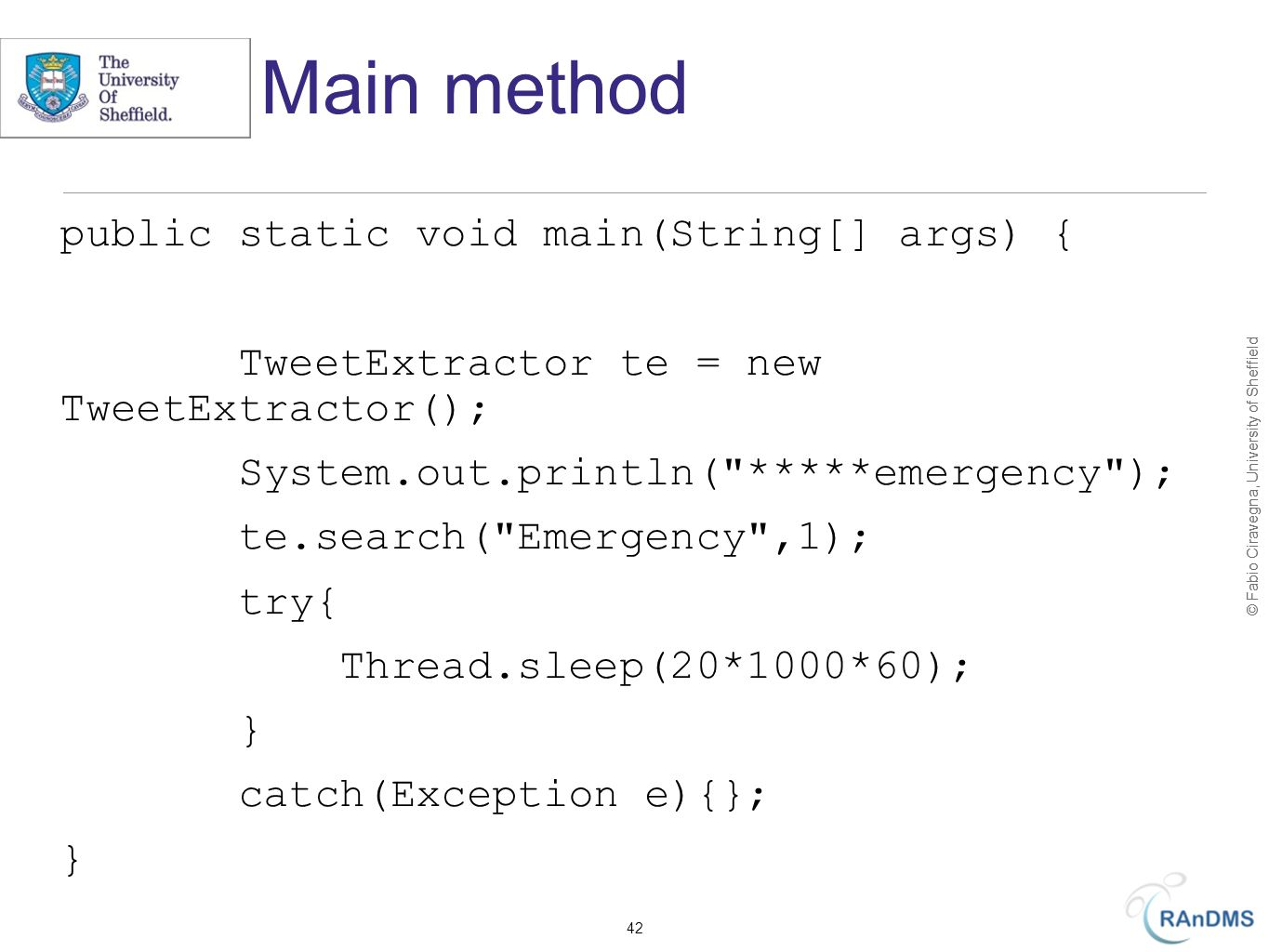 © Fabio Ciravegna, University of Sheffield Main method public static void main(String[] args) { TweetExtractor te = new TweetExtractor(); System.out.println( *****emergency ); te.search( Emergency ,1); try{ Thread.sleep(20*1000*60); } catch(Exception e){}; } 42