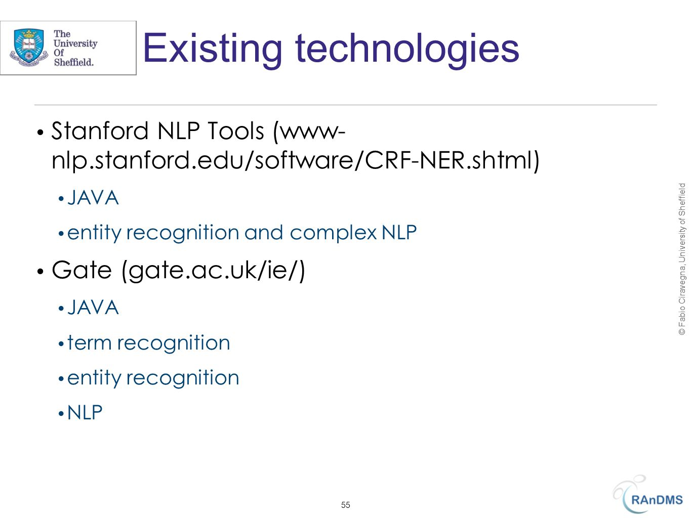 © Fabio Ciravegna, University of Sheffield Existing technologies Stanford NLP Tools (www- nlp.stanford.edu/software/CRF-NER.shtml) JAVA entity recognition and complex NLP Gate (gate.ac.uk/ie/) JAVA term recognition entity recognition NLP 55
