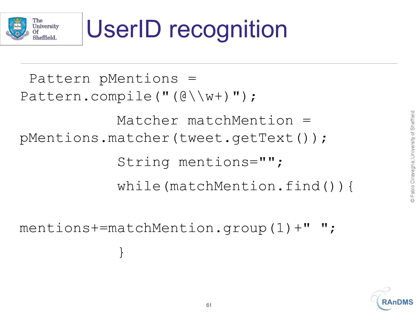 © Fabio Ciravegna, University of Sheffield UserID recognition Pattern pMentions = Pattern.compile( (@\\w+) ); Matcher matchMention = pMentions.matcher(tweet.getText()); String mentions= ; while(matchMention.find()){ mentions+=matchMention.group(1)+ ; } 61