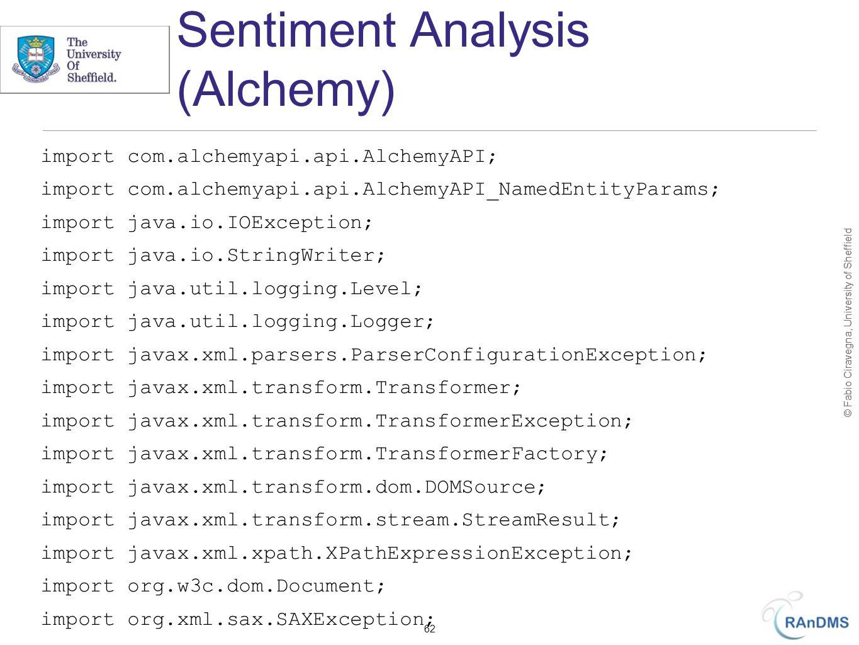 © Fabio Ciravegna, University of Sheffield Sentiment Analysis (Alchemy) import com.alchemyapi.api.AlchemyAPI; import com.alchemyapi.api.AlchemyAPI_NamedEntityParams; import java.io.IOException; import java.io.StringWriter; import java.util.logging.Level; import java.util.logging.Logger; import javax.xml.parsers.ParserConfigurationException; import javax.xml.transform.Transformer; import javax.xml.transform.TransformerException; import javax.xml.transform.TransformerFactory; import javax.xml.transform.dom.DOMSource; import javax.xml.transform.stream.StreamResult; import javax.xml.xpath.XPathExpressionException; import org.w3c.dom.Document; import org.xml.sax.SAXException; 62