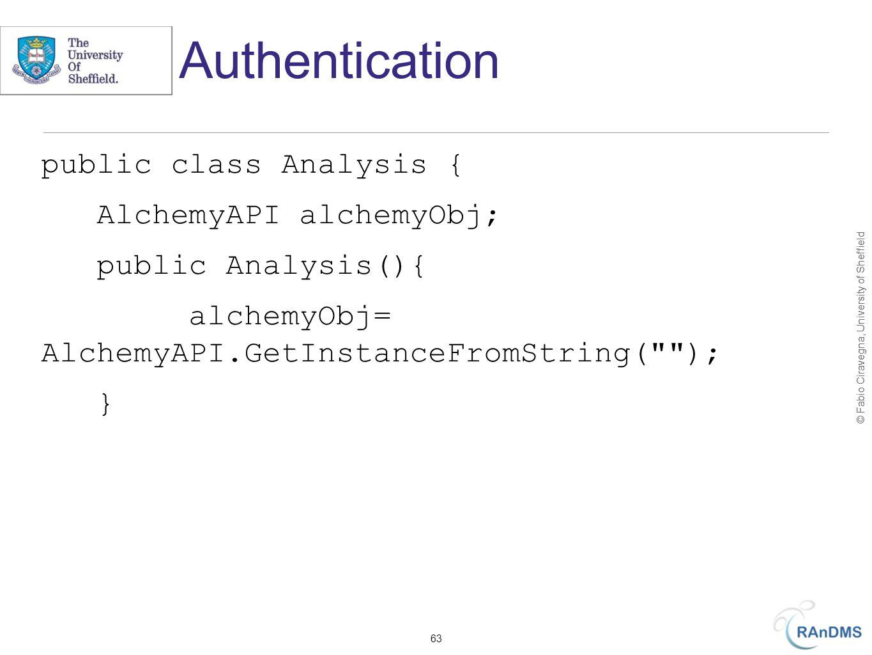 © Fabio Ciravegna, University of Sheffield Authentication public class Analysis { AlchemyAPI alchemyObj; public Analysis(){ alchemyObj= AlchemyAPI.GetInstanceFromString( ); } 63