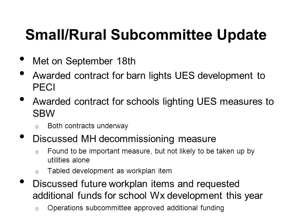 Small/Rural Subcommittee Update Met on September 18th Awarded contract for barn lights UES development to PECI Awarded contract for schools lighting UES measures to SBW o Both contracts underway Discussed MH decommissioning measure o Found to be important measure, but not likely to be taken up by utilities alone o Tabled development as workplan item Discussed future workplan items and requested additional funds for school Wx development this year o Operations subcommittee approved additional funding