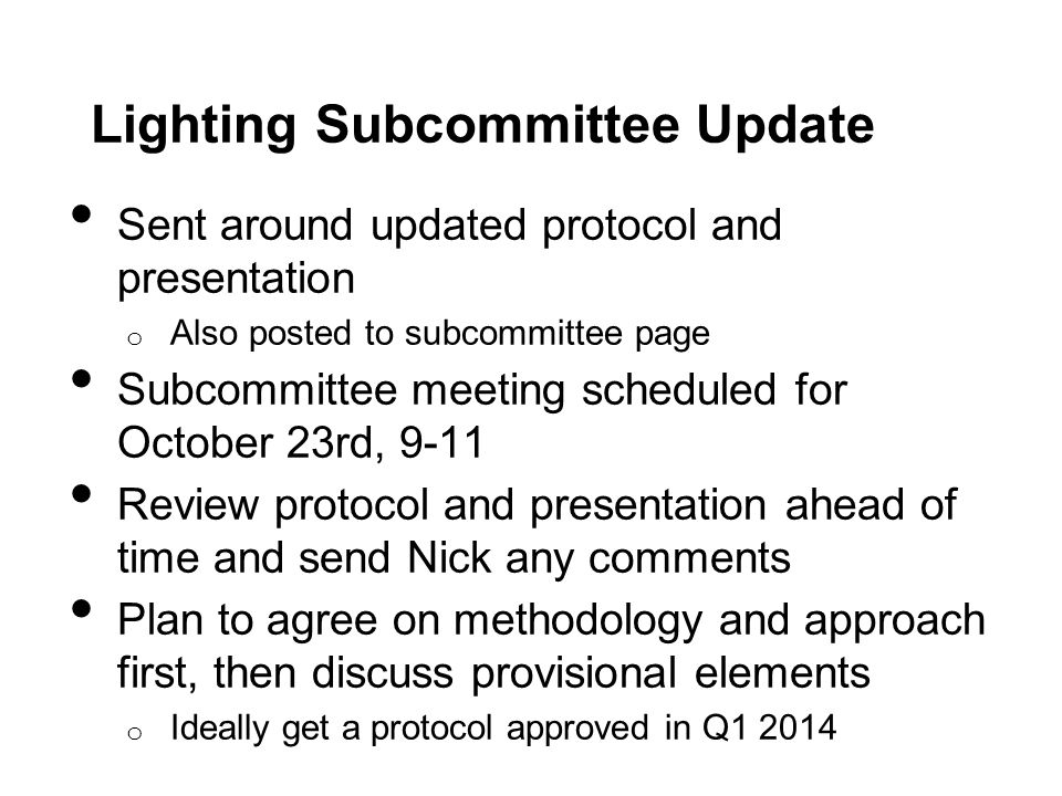 Lighting Subcommittee Update Sent around updated protocol and presentation o Also posted to subcommittee page Subcommittee meeting scheduled for October 23rd, 9-11 Review protocol and presentation ahead of time and send Nick any comments Plan to agree on methodology and approach first, then discuss provisional elements o Ideally get a protocol approved in Q1 2014