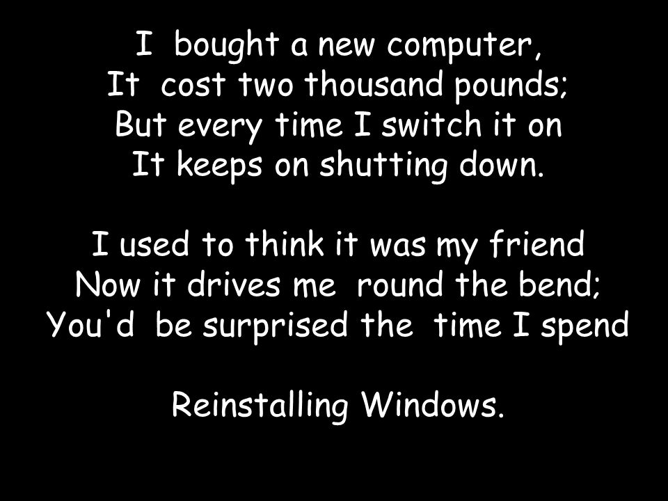 I bought a new computer, It cost two thousand pounds; But every time I switch it on It keeps on shutting down. I used to think it was my friend Now it