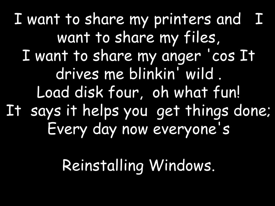 I want to share my printers and I want to share my files, I want to share my anger cos It drives me blinkin wild.