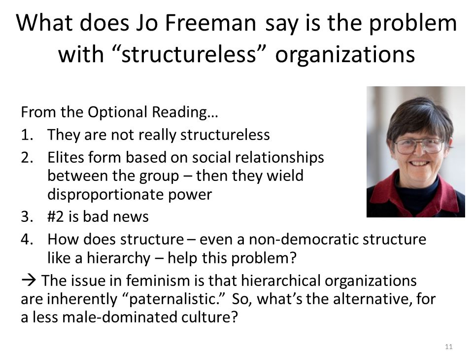 11 What does Jo Freeman say is the problem with structureless organizations From the Optional Reading… 1.They are not really structureless 2.Elites form based on social relationships between the group – then they wield disproportionate power 3.#2 is bad news 4.How does structure – even a non-democratic structure like a hierarchy – help this problem.