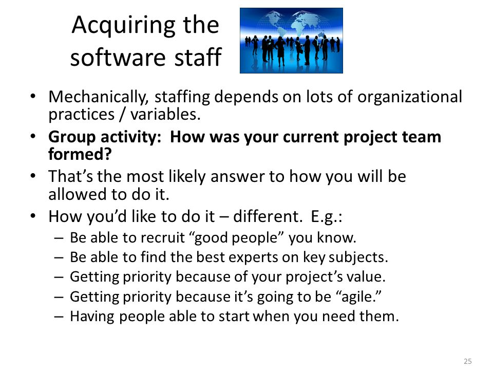 25 Acquiring the software staff Mechanically, staffing depends on lots of organizational practices / variables.
