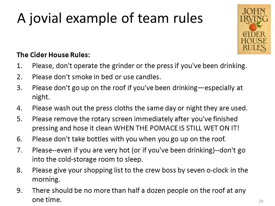 29 A jovial example of team rules The Cider House Rules: 1.Please, don t operate the grinder or the press if you ve been drinking.