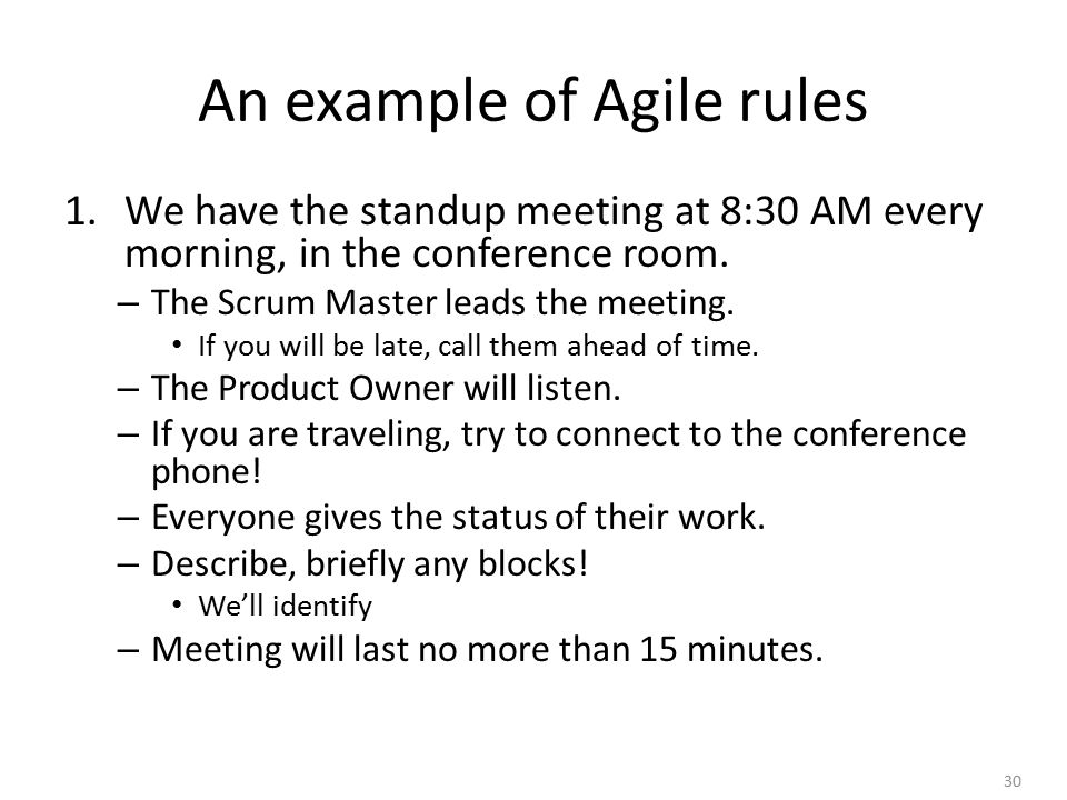 30 An example of Agile rules 1.We have the standup meeting at 8:30 AM every morning, in the conference room.