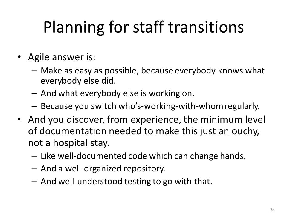 34 Planning for staff transitions Agile answer is: – Make as easy as possible, because everybody knows what everybody else did.