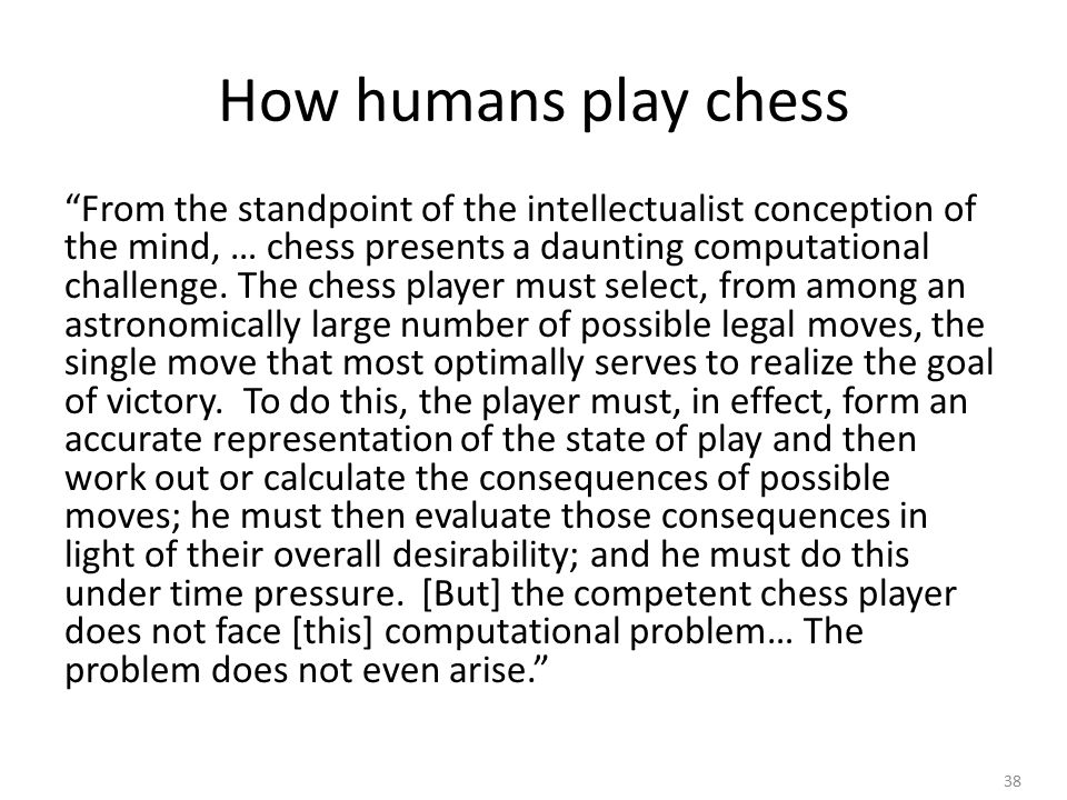 38 How humans play chess From the standpoint of the intellectualist conception of the mind, … chess presents a daunting computational challenge.
