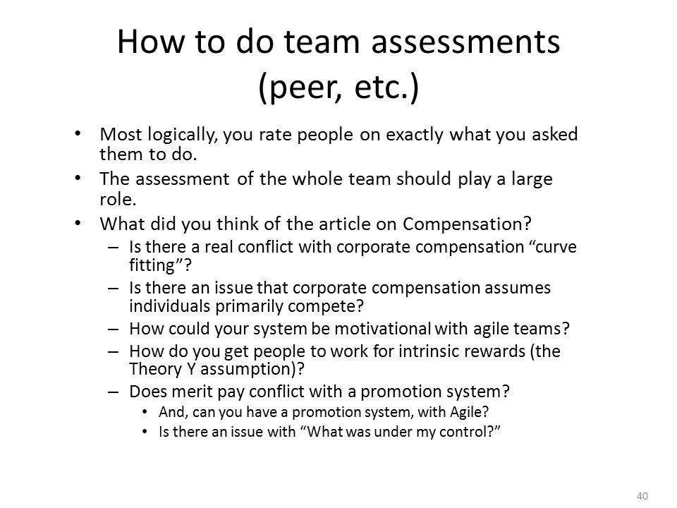 40 How to do team assessments (peer, etc.) Most logically, you rate people on exactly what you asked them to do.